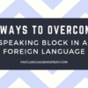5 ways to overcome speaking block in a foreign language